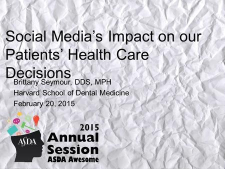 Social Media's Impact on our Patients' Health Care Decisions Brittany Seymour, DDS, MPH Harvard School of Dental Medicine February 20, 2015.
