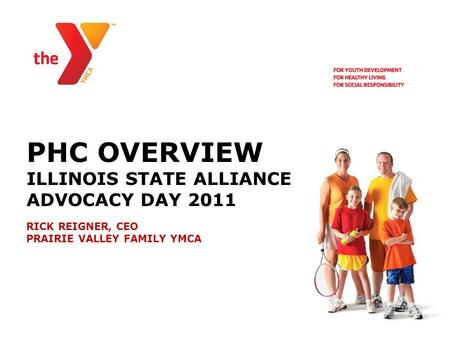 PHC OVERVIEW ILLINOIS STATE ALLIANCE ADVOCACY DAY 2011 RICK REIGNER, CEO PRAIRIE VALLEY FAMILY YMCA.