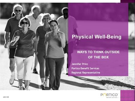 Physical Well-Being WAYS TO THINK OUTSIDE OF THE BOX Jennifer Prinz Portico Benefit Services Regional Representative 400-305.