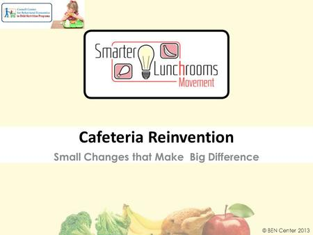 Small Changes that Make Big Difference © BEN Center 2013 Cafeteria Reinvention.