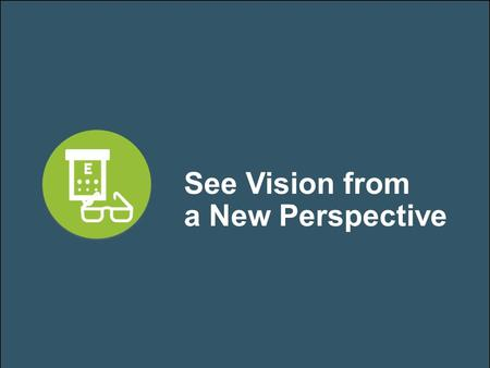 See Vision from a New Perspective. Your Partners in Vision Care.