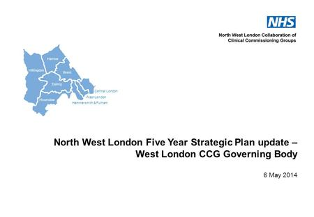 Central London West London Hammersmith & Fulham Hillingdon Harrow Brent Ealing Hounslow North West London Five Year Strategic Plan update – West London.