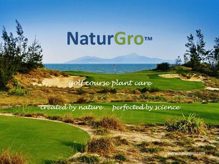 NaturGro ™ golf course plant care created by nature … perfected by science www.naturgro.com.