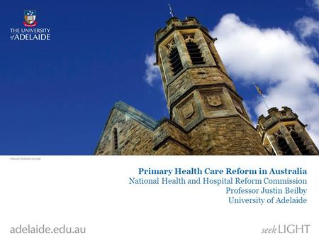 Primary Health Care Reform in Australia National Health and Hospital Reform Commission Professor Justin Beilby University of Adelaide.