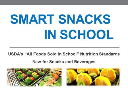 "SMART SNACKS IN SCHOOL USDA's ""All Foods Sold in School"" Nutrition Standards New for Snacks and Beverages."