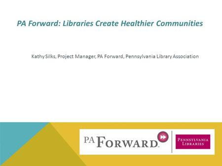 Kathy Silks, Project Manager, PA Forward, Pennsylvania Library Association PA Forward: Libraries Create Healthier Communities.