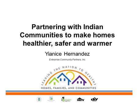Partnering with Indian Communities to make homes healthier, safer and warmer Yianice Hernandez Enterprise Community Partners, Inc.
