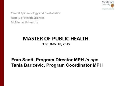 MASTER OF PUBLIC HEALTH FEBRUARY 18, 2015 Clinical Epidemiology and Biostatistics Faculty of Health Sciences McMaster University Fran Scott, Program Director.