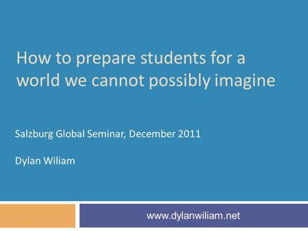 How to prepare students for a world we cannot possibly imagine Salzburg Global Seminar, December 2011 Dylan Wiliam www.dylanwiliam.net.