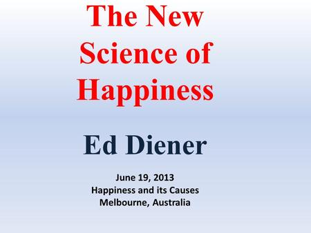 The New Science of Happiness Ed Diener June 19, 2013 Happiness and its Causes Melbourne, Australia.