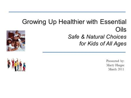 Growing Up Healthier with Essential Oils Safe & Natural Choices for Kids of All Ages Presented by: Marty Harger March 2011.