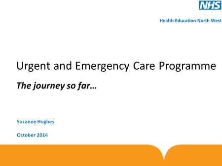 Urgent and Emergency Care Programme The journey so far… Suzanne Hughes October 2014.