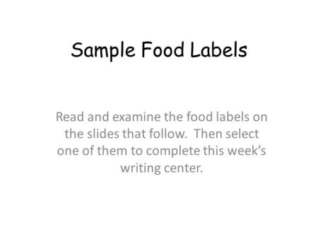 Sample Food Labels Read and examine the food labels on the slides that follow. Then select one of them to complete this week's writing center.