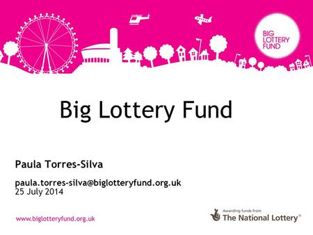 Big Lottery Fund Paula Torres-Silva 25 July 2014.