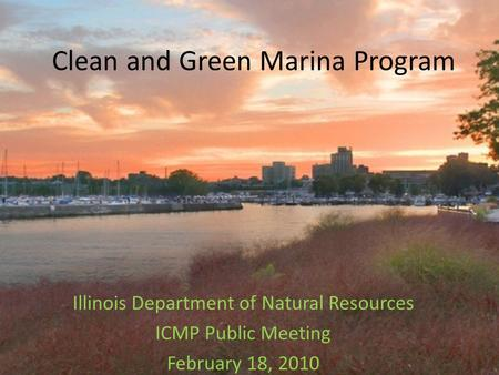 Clean and Green Marina Program Illinois Department of Natural Resources ICMP Public Meeting February 18, 2010.