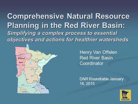 Henry Van Offelen Red River Basin Coordinator DNR Roundtable January 16, 2015 Comprehensive Natural Resource Planning in the Red River Basin: Simplifying.