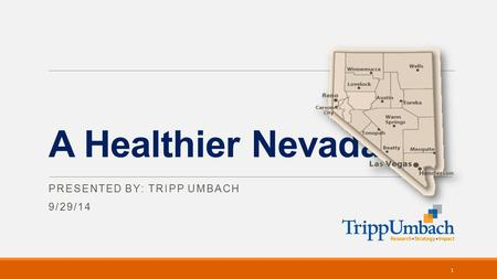 A Healthier Nevada PRESENTED BY: TRIPP UMBACH 9/29/14 1.