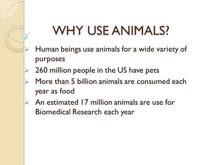 WHY USE ANIMALS?  Human beings use animals for a wide variety of purposes  260 million people in the US have pets  More than 5 billion animals are consumed.