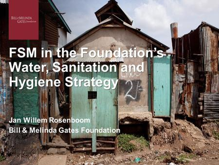 FSM in the Foundation's Water, Sanitation and Hygiene Strategy Jan Willem Rosenboom Bill & Melinda Gates Foundation.