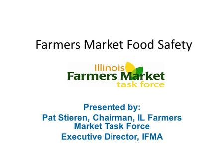 Farmers Market Food Safety Presented by: Pat Stieren, Chairman, IL Farmers Market Task Force Executive Director, IFMA.