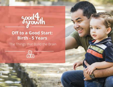 The Things that Build the Brain Off to a Good Start: Birth - 5 Years.