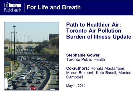 For Life and Breath Path to Healthier Air: Toronto Air Pollution Burden of Illness Update Stephanie Gower Toronto Public Health Co-authors: Ronald Macfarlane,