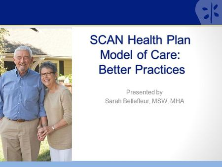 Presented by Sarah Bellefleur, MSW, MHA. 2 SCAN HEALTH PLAN Serving people on Medicare and Medicaid for over 35 years Started by seniors Original SHMO.