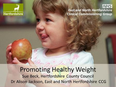 Promoting Healthy Weight Sue Beck, Hertfordshire County Council Dr Alison Jackson, East and North Hertfordshire CCG.
