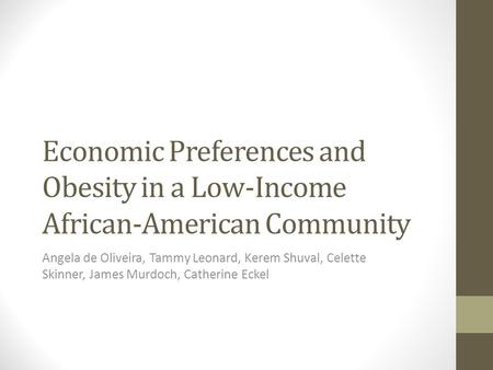 Economic Preferences and Obesity in a Low-Income African-American Community Angela de Oliveira, Tammy Leonard, Kerem Shuval, Celette Skinner, James Murdoch,