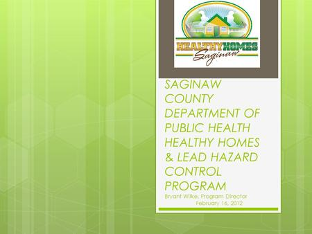 SAGINAW COUNTY DEPARTMENT OF PUBLIC HEALTH HEALTHY HOMES & LEAD HAZARD CONTROL PROGRAM Bryant Wilke, Program Director February 16, 2012.