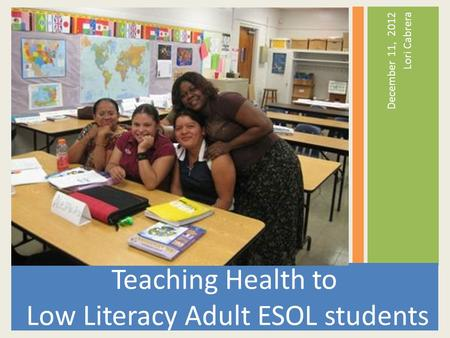 December 11, 2012 Lori Cabrera Teaching Health to Low Literacy Adult ESOL students.