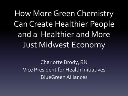 How More Green Chemistry Can Create Healthier People and a Healthier and More Just Midwest Economy Charlotte Brody, RN Vice President for Health Initiatives.