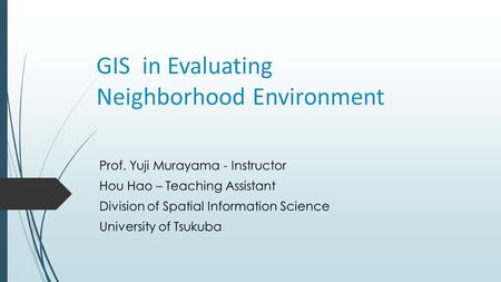 GIS in Evaluating Neighborhood Environment Prof. Yuji Murayama - Instructor Hou Hao – Teaching Assistant Division of Spatial Information Science University.