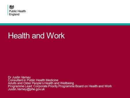 Health and Work Dr Justin Varney Consultant in Public Health Medicine Adults and Older People's Health and Wellbeing Programme Lead: Corporate Priority.