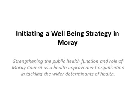 Initiating a Well Being Strategy in Moray Strengthening the public health function and role of Moray Council as a health improvement organisation in tackling.