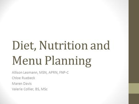 Diet, Nutrition and Menu Planning Allison Lesmann, MSN, APRN, FNP-C Chloe Ruebeck Maren Davis Valerie Collier, BS, MSc.