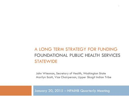 A LONG TERM STRATEGY FOR FUNDING FOUNDATIONAL PUBLIC HEALTH SERVICES STATEWIDE January 20, 2015 – NPAIHB Quarterly Meeting 1 John Wiesman, Secretary of.