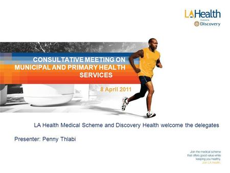 CONSULTATIVE MEETING ON MUNICIPAL AND PRIMARY HEALTH SERVICES LA Health Medical Scheme and Discovery Health welcome the delegates Presenter: Penny Thlabi.