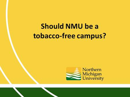 Should NMU be a tobacco-free campus?. Discussion ongoing since 1990s Last campus-wide debate 2009 Should NMU be a tobacco-free campus?