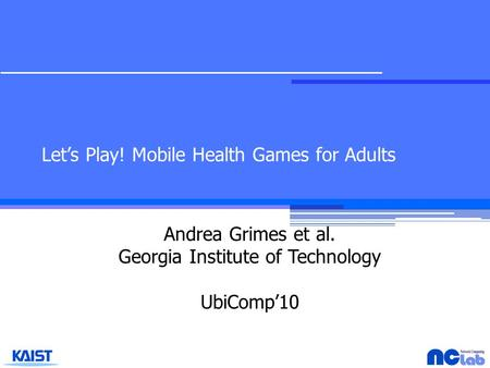 Let's Play! Mobile Health Games for Adults Andrea Grimes et al. Georgia Institute of Technology UbiComp'10.