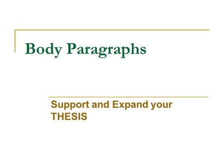 Body Paragraphs Support and Expand your THESIS. Body Paragraphs Contain topic sentences – sentences that introduce the paragraph and its connection to.