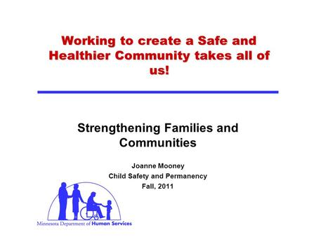 Working to create a Safe and Healthier Community takes all of us! Strengthening Families and Communities Joanne Mooney Child Safety and Permanency Fall,