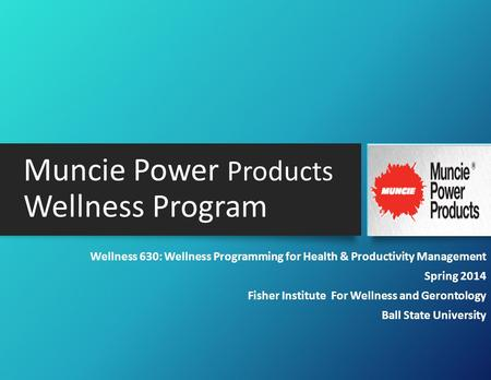 Muncie Power Products Wellness Program Wellness 630: Wellness Programming for Health & Productivity Management Spring 2014 Fisher Institute For Wellness.