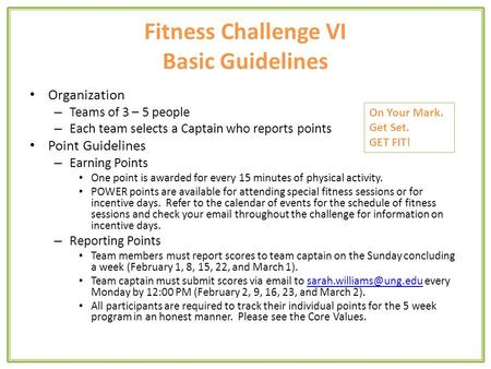 Fitness Challenge VI Basic Guidelines Organization – Teams of 3 – 5 people – Each team selects a Captain who reports points Point Guidelines – Earning.