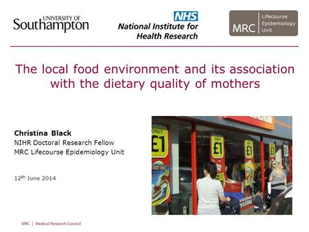 The local food environment and its association with the dietary quality of mothers Christina Black NIHR Doctoral Research Fellow MRC Lifecourse Epidemiology.