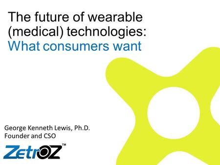 The future of wearable (medical) technologies: What consumers want George Kenneth Lewis, Ph.D. Founder and CSO.