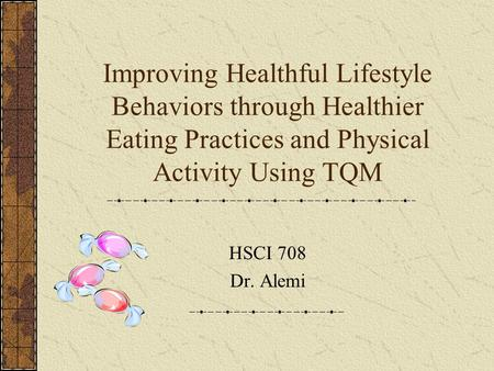 Improving Healthful Lifestyle Behaviors through Healthier Eating Practices and Physical Activity Using TQM HSCI 708 Dr. Alemi.