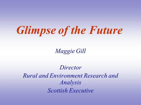 Glimpse of the Future Maggie Gill Director Rural and Environment Research and Analysis Scottish Executive.