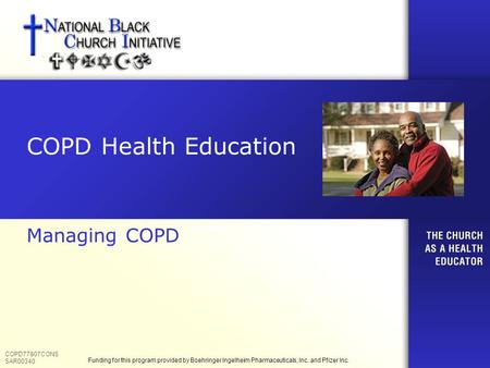 COPD Health Education Managing COPD COPD77807CONS SAR00340 Funding for this program provided by Boehringer Ingelheim Pharmaceuticals, Inc. and Pfizer Inc.