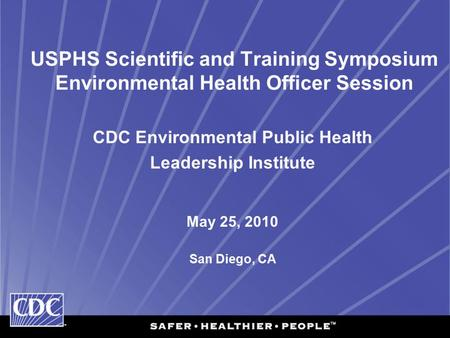 USPHS Scientific and Training Symposium Environmental Health Officer Session CDC Environmental Public Health Leadership Institute May 25, 2010 San Diego,